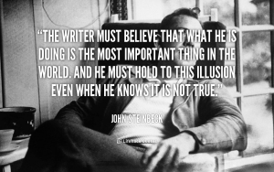 quote-John-Steinbeck-the-writer-must-believe-that-what-he-53418